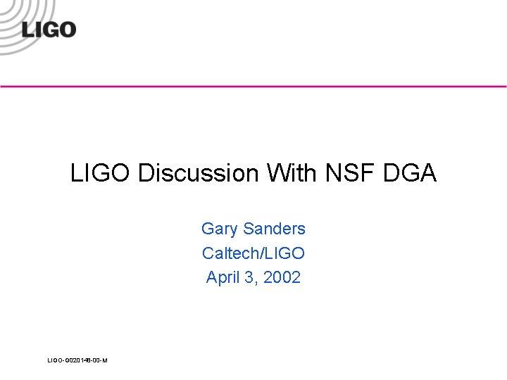 LIGO Discussion With NSF DGA Gary Sanders Caltech/LIGO April 3, 2002 LIGO-G 020148 -00