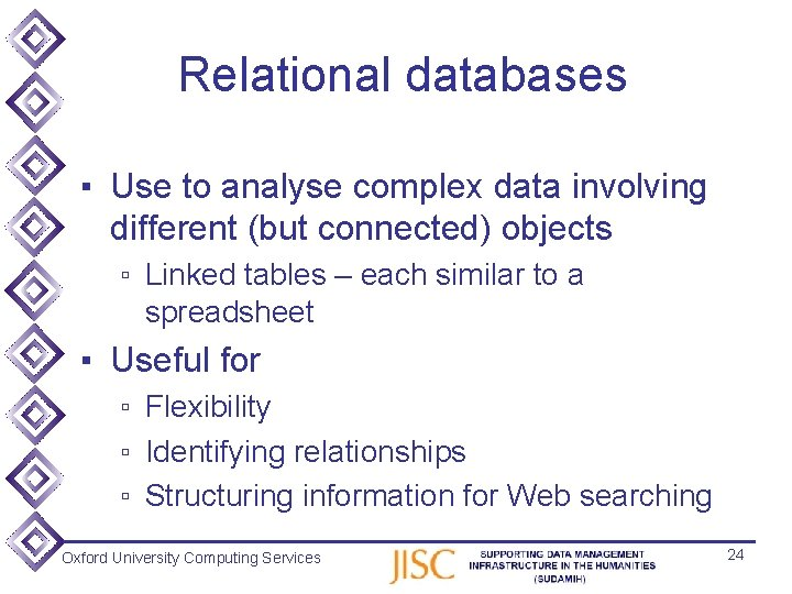 Relational databases ▪ Use to analyse complex data involving different (but connected) objects ▫