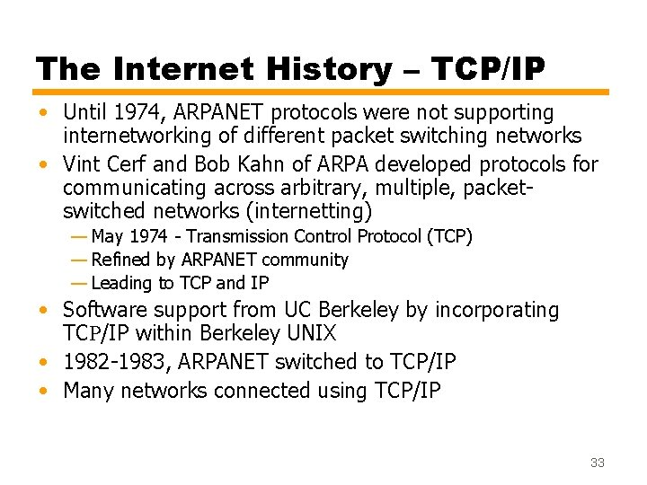 The Internet History – TCP/IP • Until 1974, ARPANET protocols were not supporting internetworking