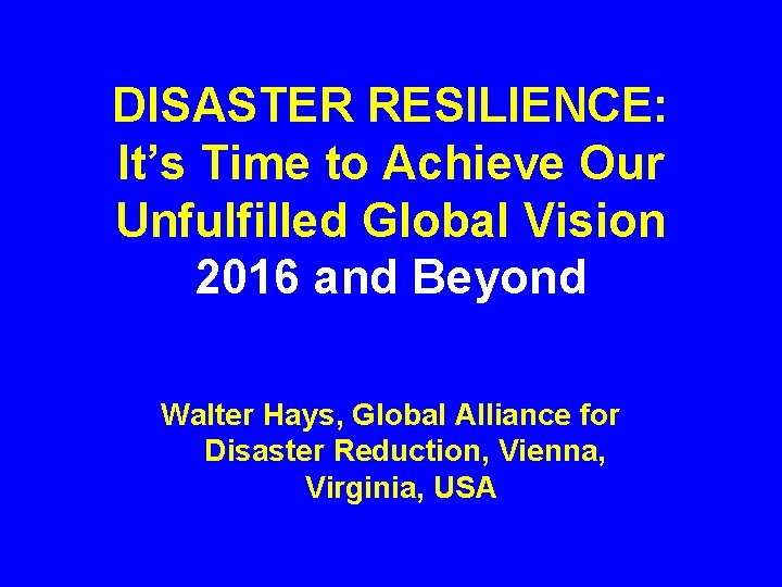 DISASTER RESILIENCE: It's Time to Achieve Our Unfulfilled Global Vision 2016 and Beyond Walter