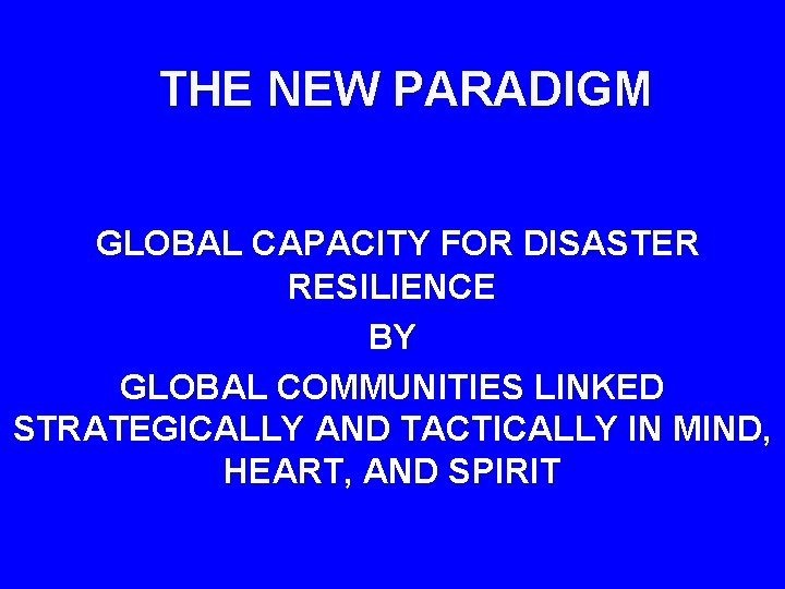 THE NEW PARADIGM GLOBAL CAPACITY FOR DISASTER RESILIENCE BY GLOBAL COMMUNITIES LINKED STRATEGICALLY AND