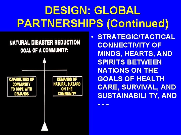 DESIGN: GLOBAL PARTNERSHIPS (Continued) • STRATEGIC/TACTICAL CONNECTIVITY OF MINDS, HEARTS, AND SPIRITS BETWEEN NATIONS