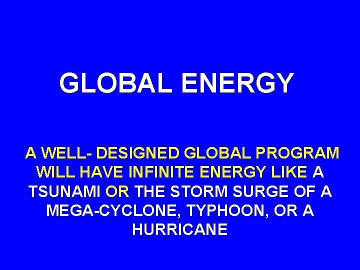 GLOBAL ENERGY A WELL- DESIGNED GLOBAL PROGRAM WILL HAVE INFINITE ENERGY LIKE A TSUNAMI
