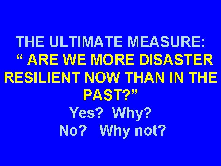 """THE ULTIMATE MEASURE: """" ARE WE MORE DISASTER RESILIENT NOW THAN IN THE PAST?"""