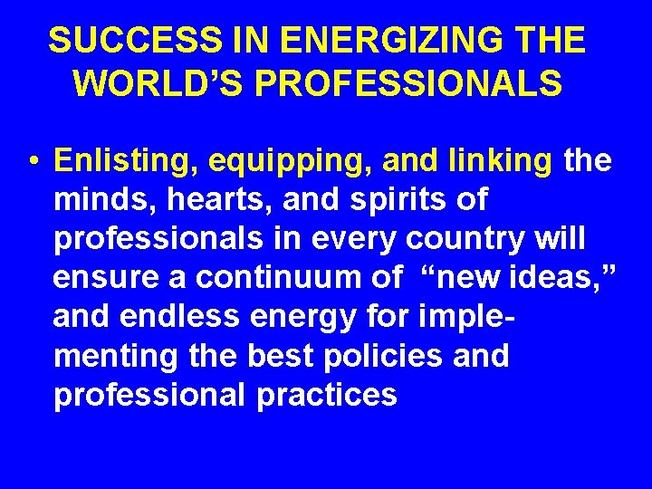 SUCCESS IN ENERGIZING THE WORLD'S PROFESSIONALS • Enlisting, equipping, and linking the minds, hearts,