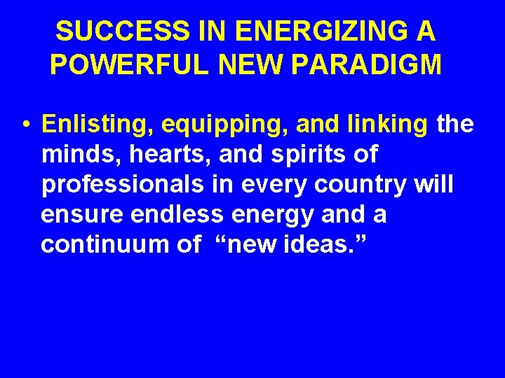 SUCCESS IN ENERGIZING A POWERFUL NEW PARADIGM • Enlisting, equipping, and linking the minds,