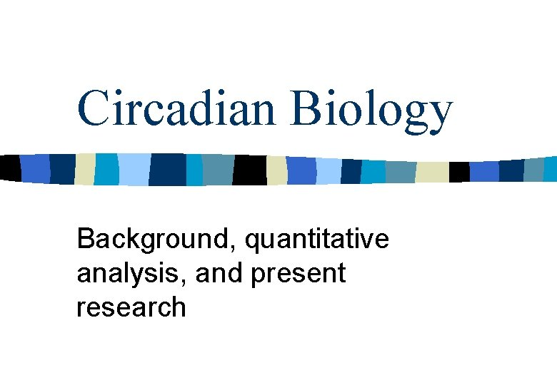 Circadian Biology Background, quantitative analysis, and present research