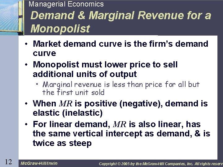 12 Managerial Economics Demand & Marginal Revenue for a Monopolist • Market demand curve