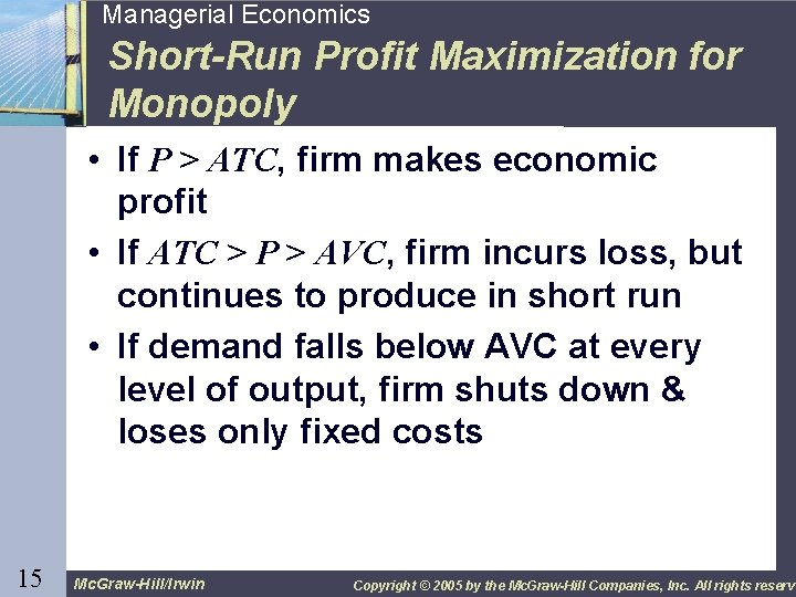 15 Managerial Economics Short-Run Profit Maximization for Monopoly • If P > ATC, firm
