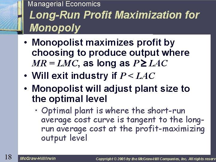 18 Managerial Economics Long-Run Profit Maximization for Monopoly • Monopolist maximizes profit by choosing