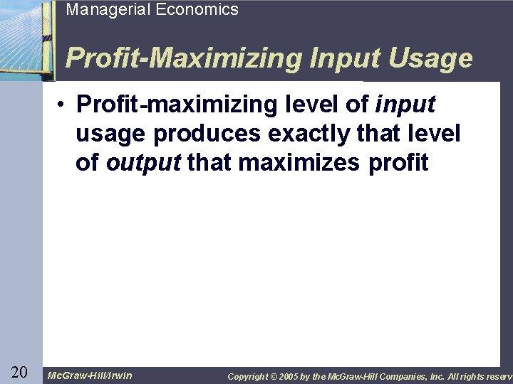 20 Managerial Economics Profit-Maximizing Input Usage • Profit-maximizing level of input usage produces exactly