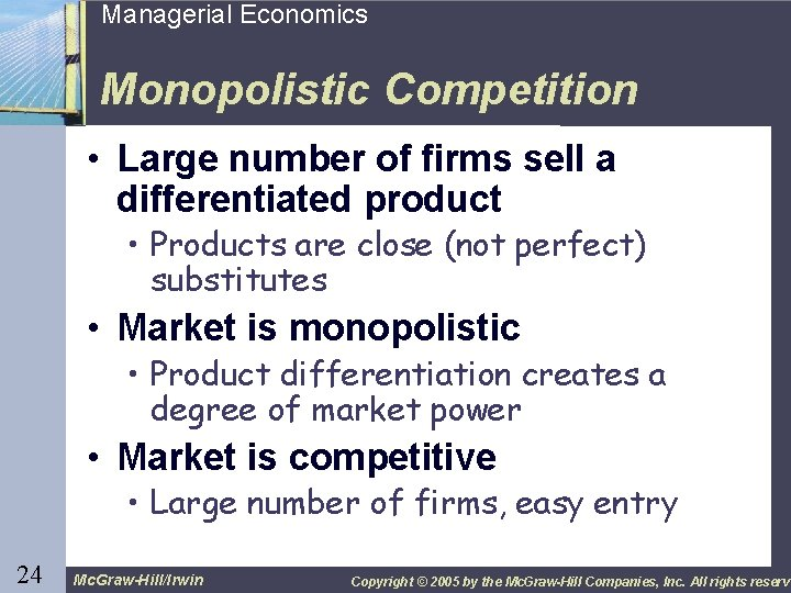 24 Managerial Economics Monopolistic Competition • Large number of firms sell a differentiated product