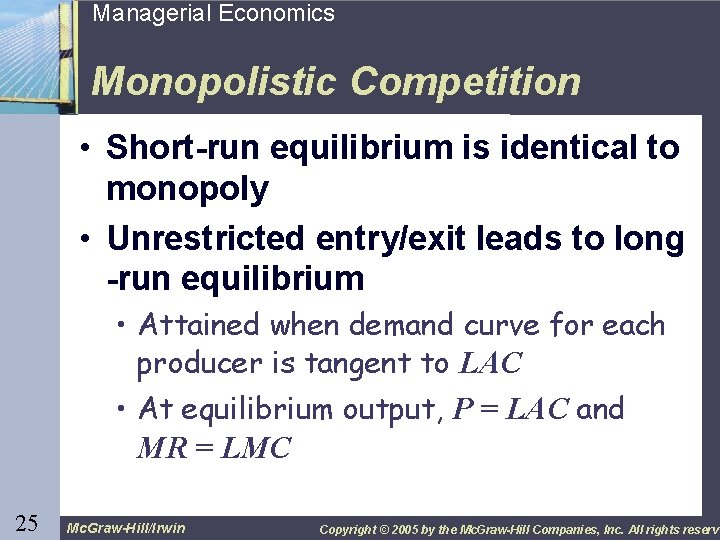 25 Managerial Economics Monopolistic Competition • Short-run equilibrium is identical to monopoly • Unrestricted