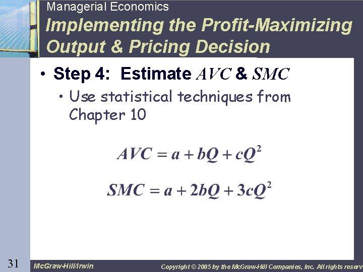 31 Managerial Economics Implementing the Profit-Maximizing Output & Pricing Decision • Step 4: Estimate