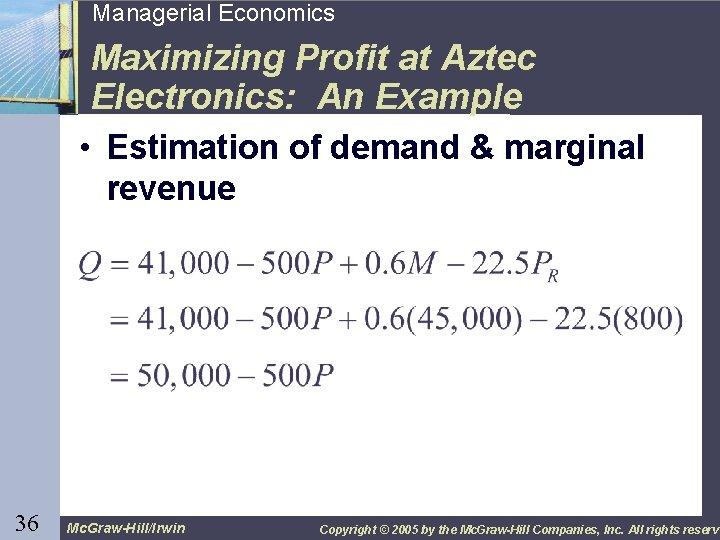 36 Managerial Economics Maximizing Profit at Aztec Electronics: An Example • Estimation of demand