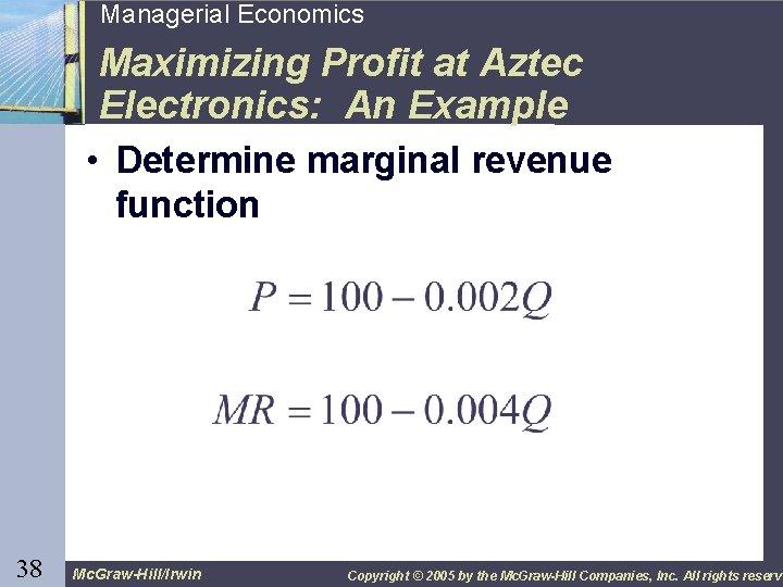 38 Managerial Economics Maximizing Profit at Aztec Electronics: An Example • Determine marginal revenue