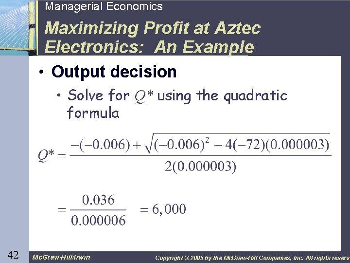 42 Managerial Economics Maximizing Profit at Aztec Electronics: An Example • Output decision •