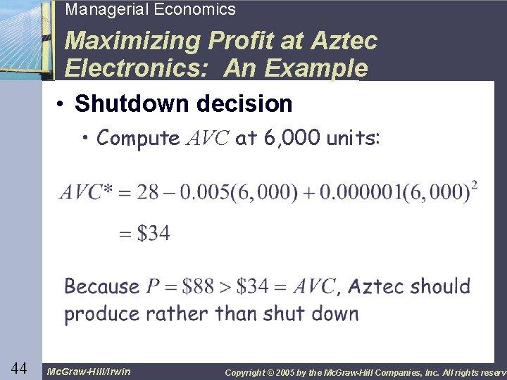 44 Managerial Economics Maximizing Profit at Aztec Electronics: An Example • Shutdown decision •