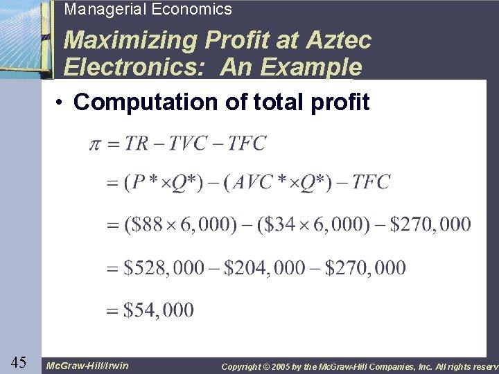45 Managerial Economics Maximizing Profit at Aztec Electronics: An Example • Computation of total