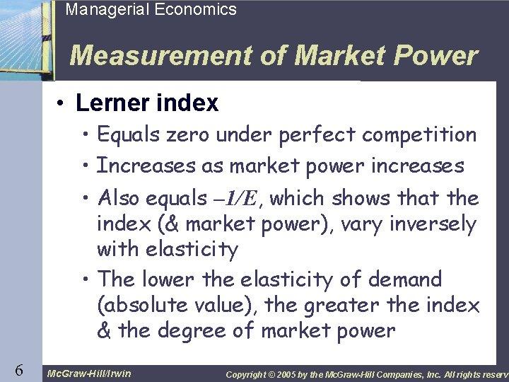 6 Managerial Economics Measurement of Market Power • Lerner index • Equals zero under