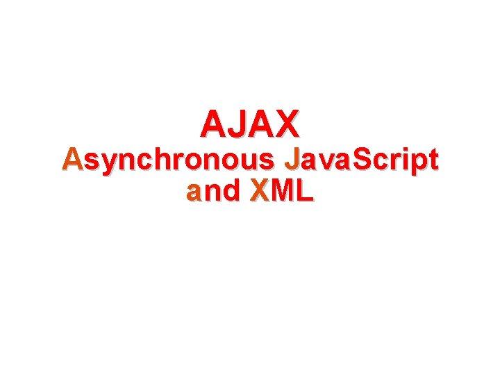 AJAX Asynchronous Java. Script and XML