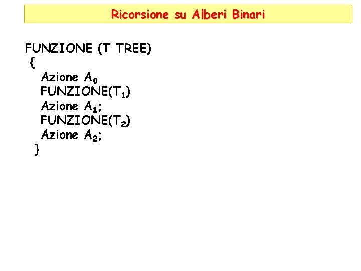 Ricorsione su Alberi Binari FUNZIONE (T TREE) { Azione A 0 FUNZIONE(T 1) Azione