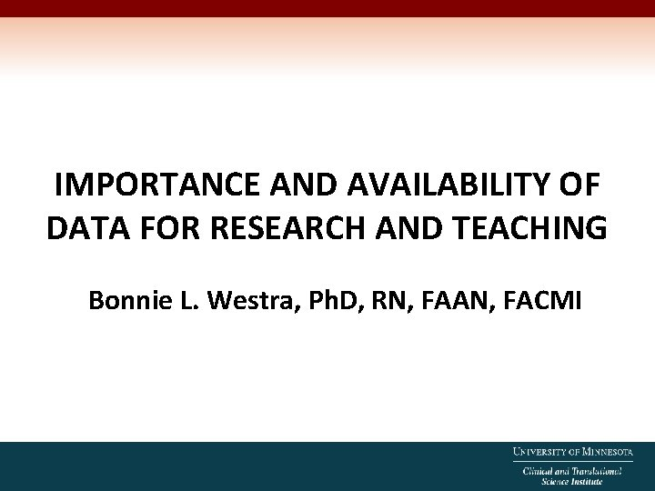 IMPORTANCE AND AVAILABILITY OF DATA FOR RESEARCH AND TEACHING Bonnie L. Westra, Ph. D,