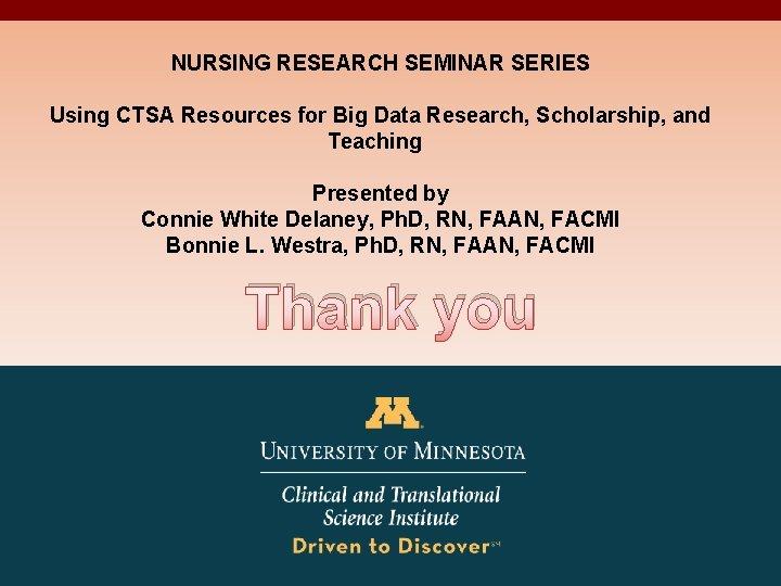 NURSING RESEARCH SEMINAR SERIES Using CTSA Resources for Big Data Research, Scholarship, and Teaching