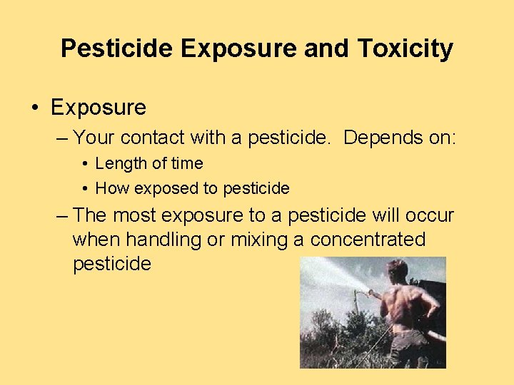 Pesticide Exposure and Toxicity • Exposure – Your contact with a pesticide. Depends on: