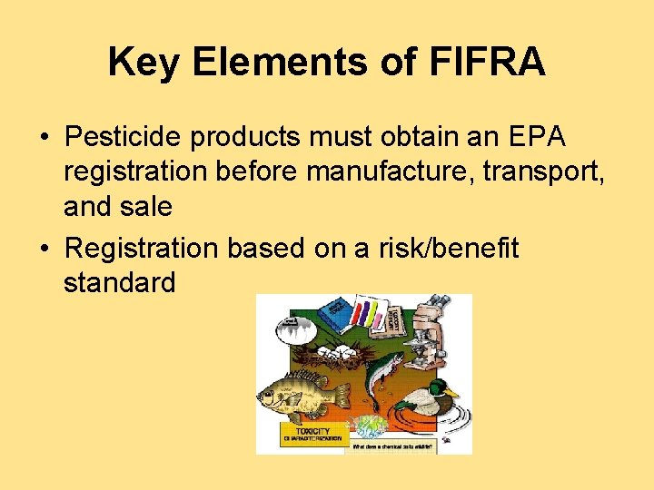 Key Elements of FIFRA • Pesticide products must obtain an EPA registration before manufacture,