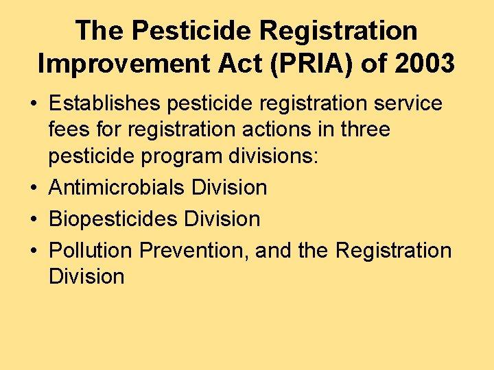 The Pesticide Registration Improvement Act (PRIA) of 2003 • Establishes pesticide registration service fees