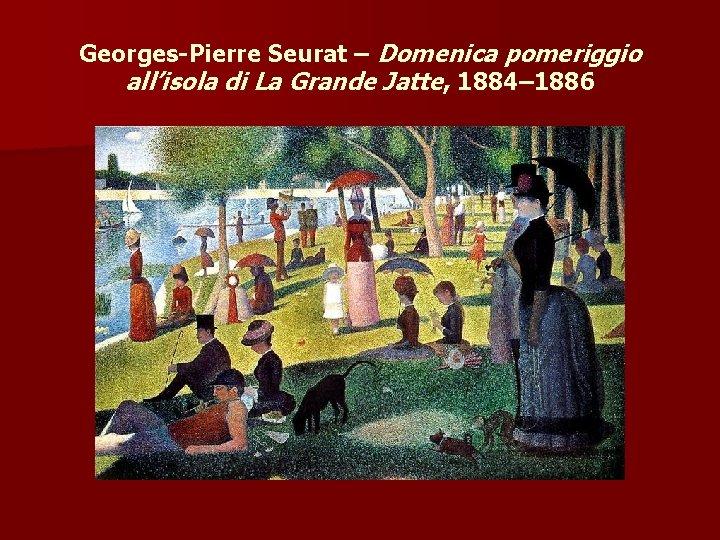 Georges-Pierre Seurat – Domenica pomeriggio all'isola di La Grande Jatte, 1884– 1886