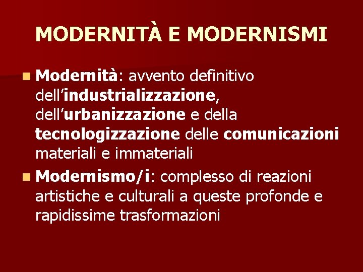 MODERNITÀ E MODERNISMI n Modernità: avvento definitivo dell'industrializzazione, dell'urbanizzazione e della tecnologizzazione delle comunicazioni