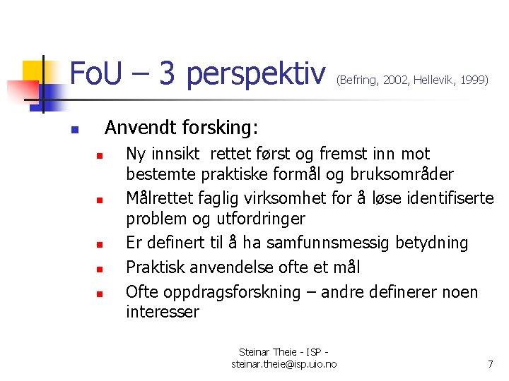 Fo. U – 3 perspektiv (Befring, 2002, Hellevik, 1999) Anvendt forsking: n n n