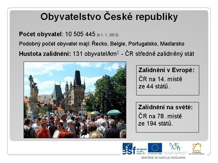 Obyvatelstvo České republiky Počet obyvatel: 10 505 445 (k 1. 1. 2012) Podobný počet