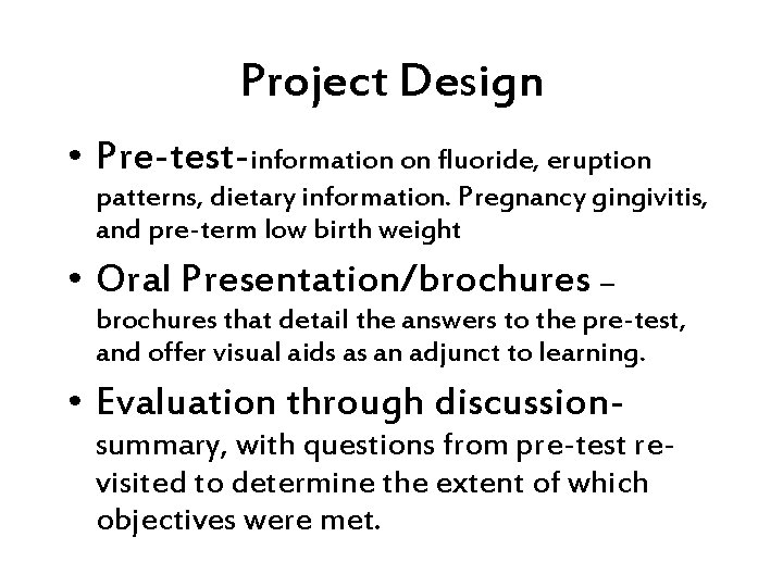 Project Design • Pre-test-information on fluoride, eruption patterns, dietary information. Pregnancy gingivitis, and pre-term