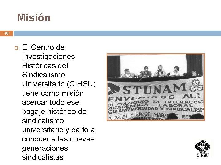 Misión 10 El Centro de Investigaciones Históricas del Sindicalismo Universitario (CIHSU) tiene como misión