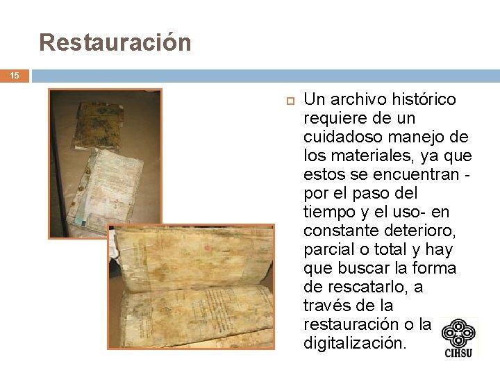 Restauración 15 Un archivo histórico requiere de un cuidadoso manejo de los materiales, ya