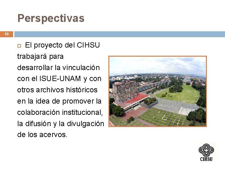 Perspectivas 18 El proyecto del CIHSU trabajará para desarrollar la vinculación con el ISUE-UNAM