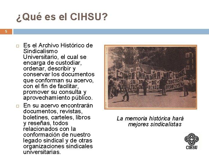 ¿Qué es el CIHSU? 5 Es el Archivo Histórico de Sindicalismo Universitario, el cual