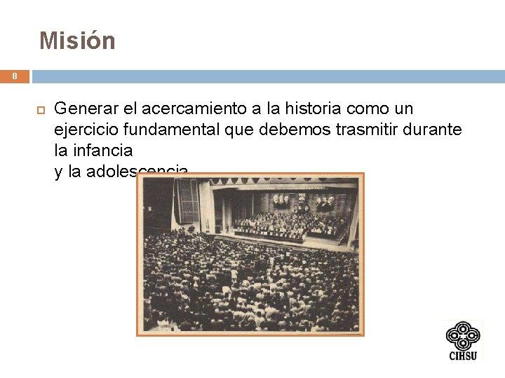 Misión 8 Generar el acercamiento a la historia como un ejercicio fundamental que debemos