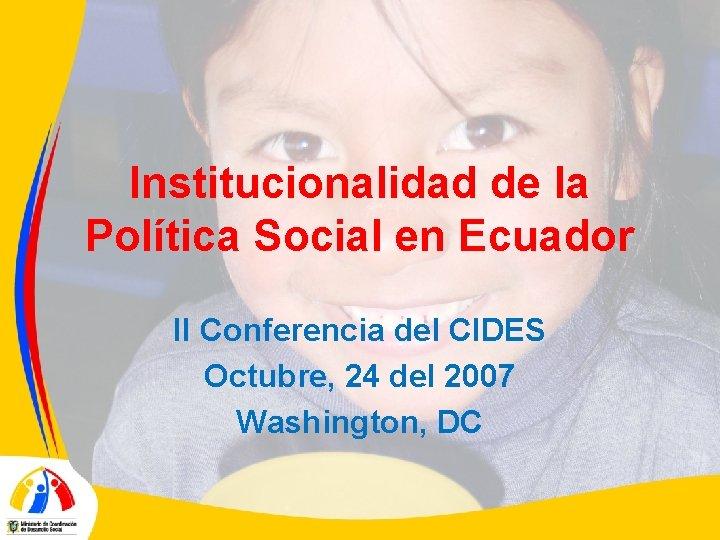 Institucionalidad de la Política Social en Ecuador II Conferencia del CIDES Octubre, 24 del