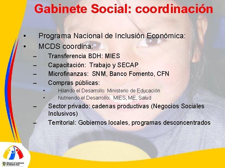 Gabinete Social: coordinación • • Programa Nacional de Inclusión Económica: MCDS coordina: – –