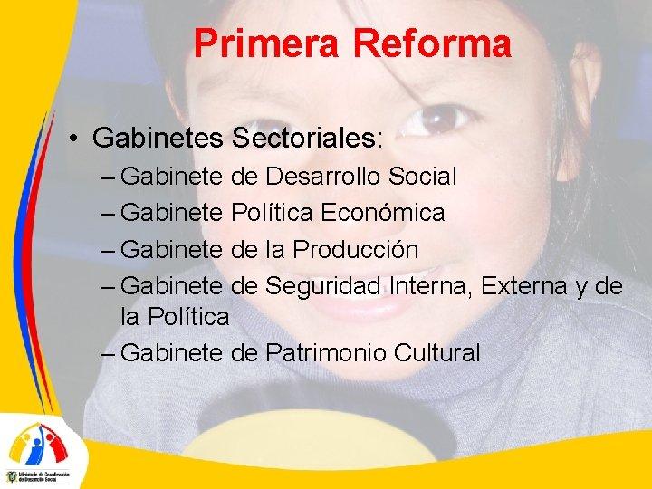 Primera Reforma • Gabinetes Sectoriales: – Gabinete de Desarrollo Social – Gabinete Política Económica
