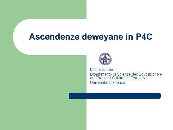 Ascendenze deweyane in P 4 C Maura Striano Dipartimento di Scienze dell'Educazione e dei