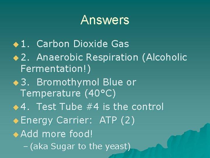 Answers u 1. Carbon Dioxide Gas u 2. Anaerobic Respiration (Alcoholic Fermentation!) u 3.