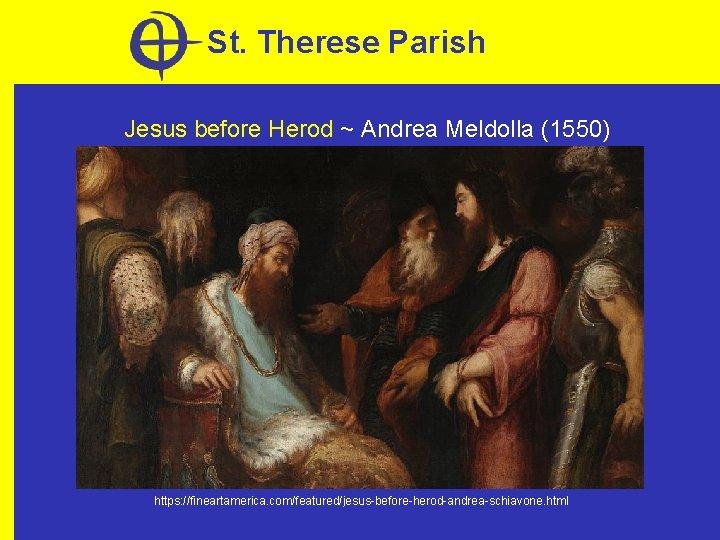 St. Therese Parish Jesus before Herod ~ Andrea Meldolla (1550) https: //fineartamerica. com/featured/jesus-before-herod-andrea-schiavone. html