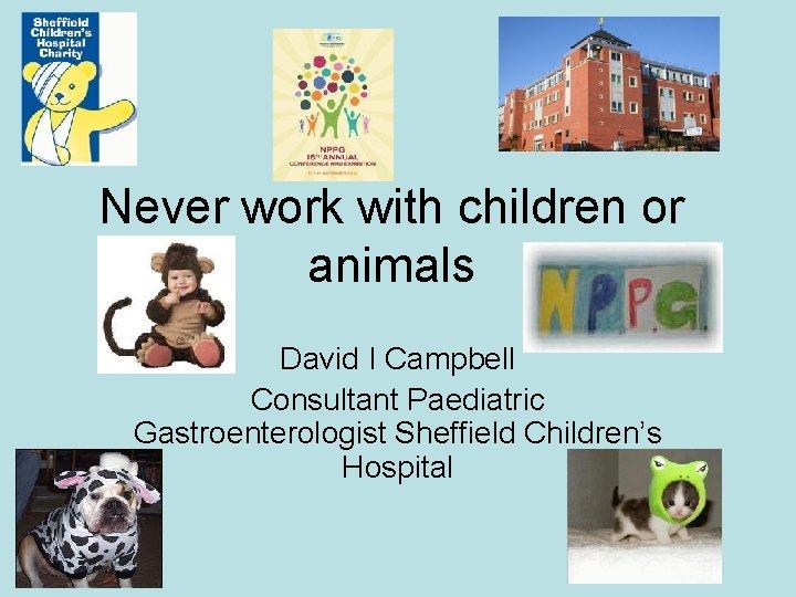 Never work with children or animals David I Campbell Consultant Paediatric Gastroenterologist Sheffield Children's