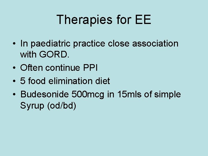 Therapies for EE • In paediatric practice close association with GORD. • Often continue