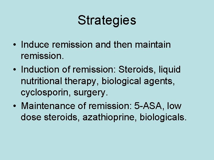 Strategies • Induce remission and then maintain remission. • Induction of remission: Steroids, liquid